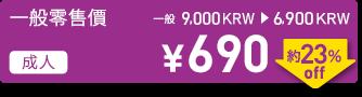 一般零售價 成人 \690 一般 9,000KRW→6,900KRW 約23%off